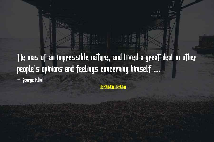 People's Opinions Sayings By George Eliot: He was of an impressible nature, and lived a great deal in other people's opinions