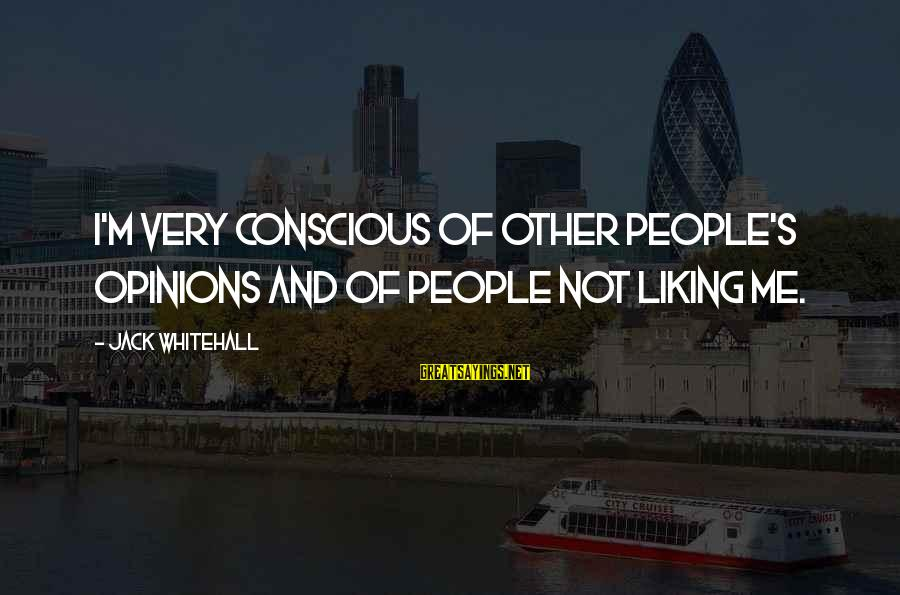 People's Opinions Sayings By Jack Whitehall: I'm very conscious of other people's opinions and of people not liking me.