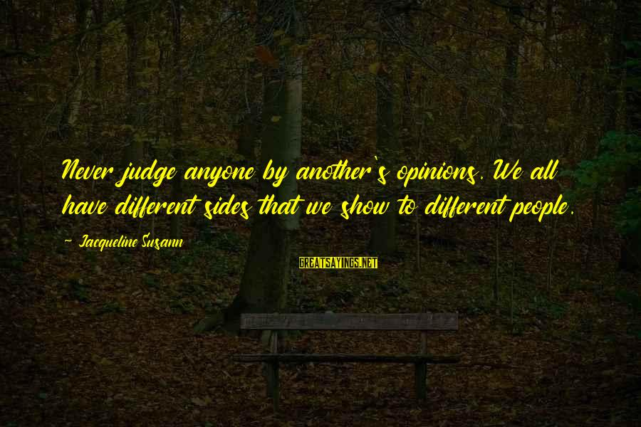 People's Opinions Sayings By Jacqueline Susann: Never judge anyone by another's opinions. We all have different sides that we show to