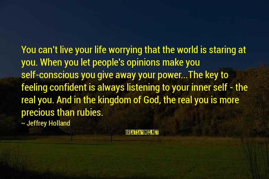 People's Opinions Sayings By Jeffrey Holland: You can't live your life worrying that the world is staring at you. When you