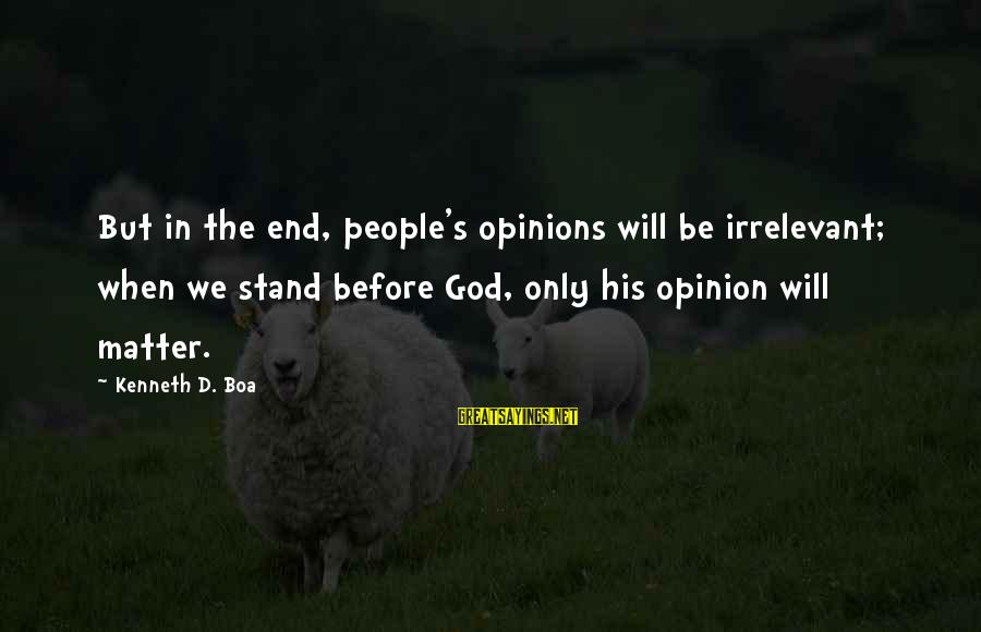 People's Opinions Sayings By Kenneth D. Boa: But in the end, people's opinions will be irrelevant; when we stand before God, only