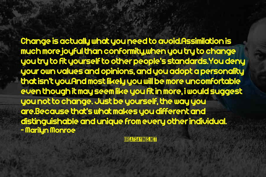 People's Opinions Sayings By Marilyn Monroe: Change is actually what you need to avoid.Assimilation is much more joyful than conformity,when you