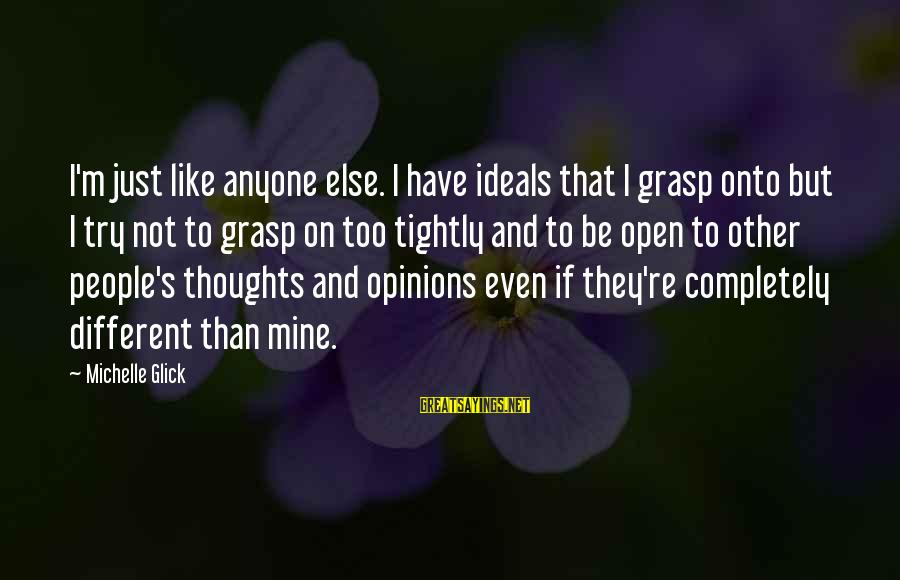 People's Opinions Sayings By Michelle Glick: I'm just like anyone else. I have ideals that I grasp onto but I try