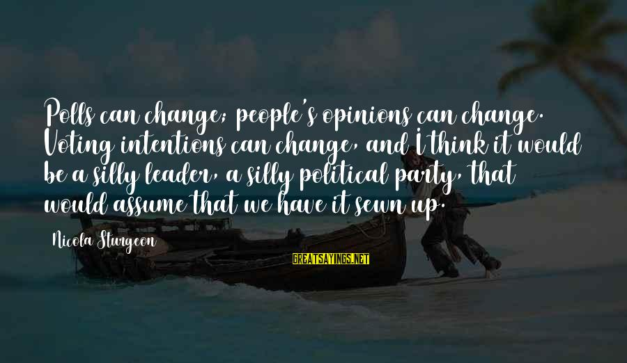 People's Opinions Sayings By Nicola Sturgeon: Polls can change; people's opinions can change. Voting intentions can change, and I think it