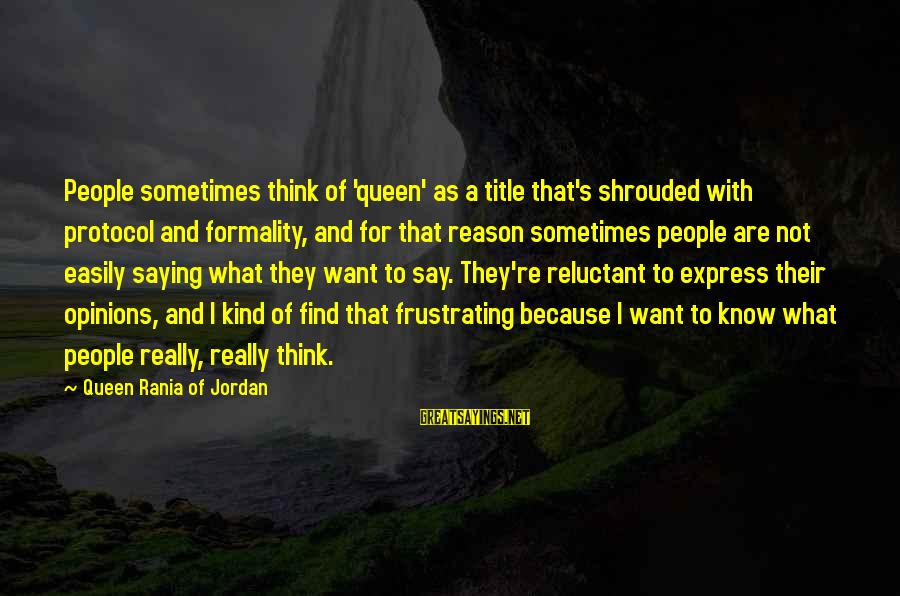 People's Opinions Sayings By Queen Rania Of Jordan: People sometimes think of 'queen' as a title that's shrouded with protocol and formality, and