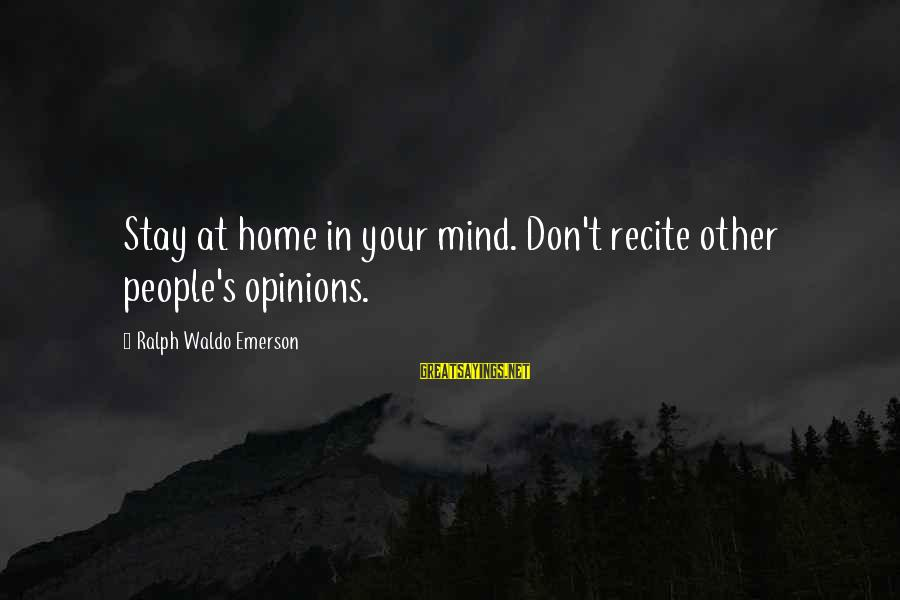 People's Opinions Sayings By Ralph Waldo Emerson: Stay at home in your mind. Don't recite other people's opinions.