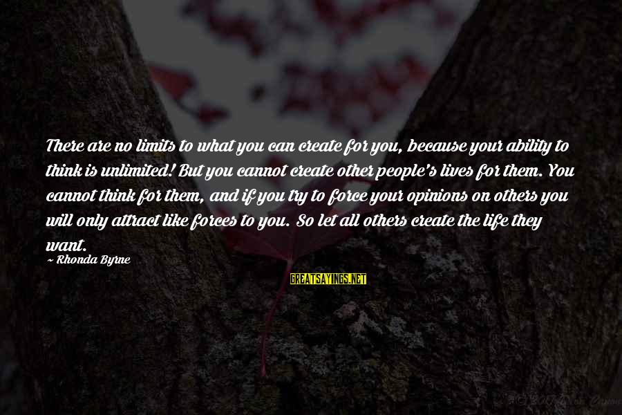 People's Opinions Sayings By Rhonda Byrne: There are no limits to what you can create for you, because your ability to