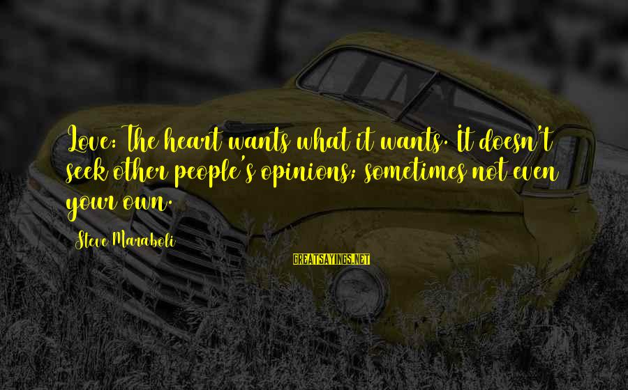 People's Opinions Sayings By Steve Maraboli: Love: The heart wants what it wants. It doesn't seek other people's opinions; sometimes not