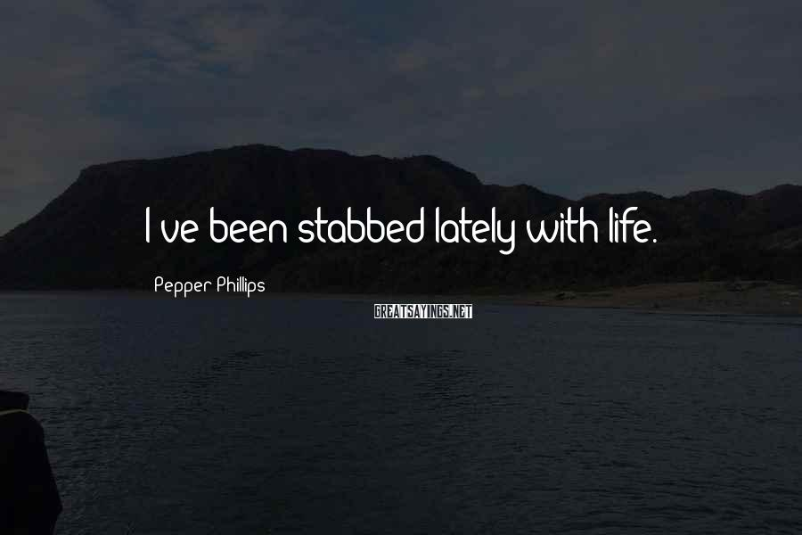 Pepper Phillips Sayings: I've been stabbed lately with life.