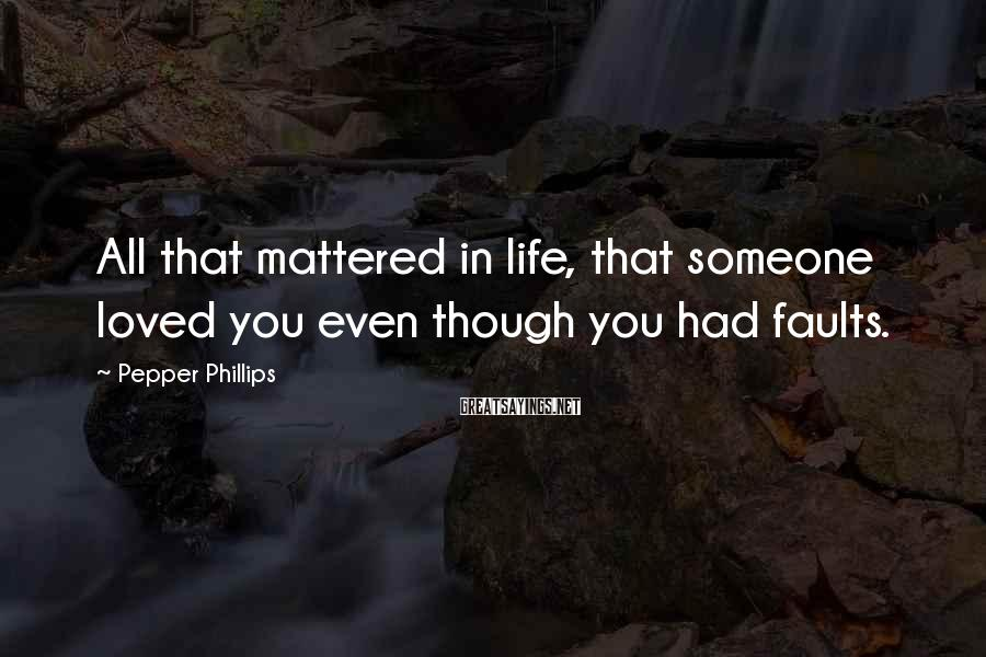 Pepper Phillips Sayings: All that mattered in life, that someone loved you even though you had faults.