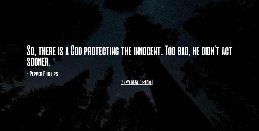 Pepper Phillips Sayings: So, there is a God protecting the innocent. Too bad, he didn't act sooner.