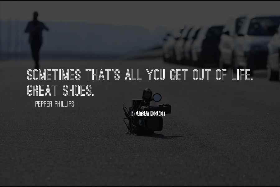 Pepper Phillips Sayings: Sometimes that's all you get out of life. Great shoes.