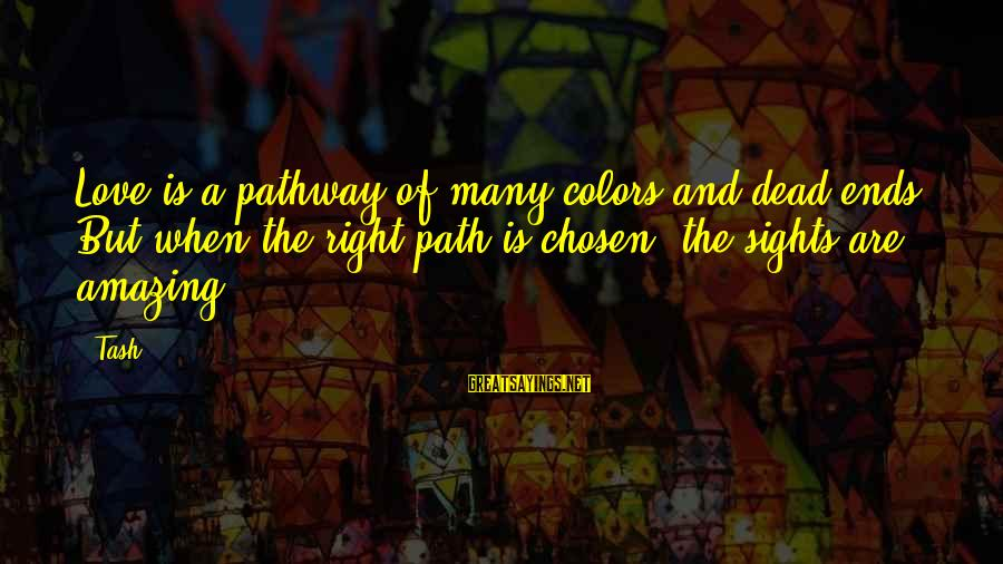 Percival Rose Sayings By Tash: Love is a pathway of many colors and dead ends. But when the right path