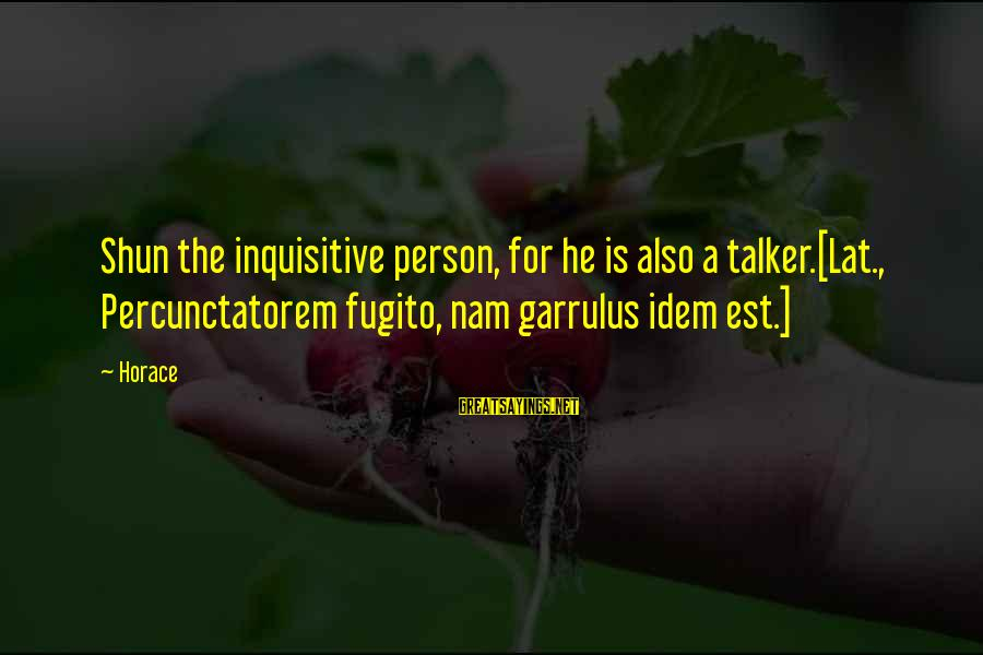 Percunctatorem Sayings By Horace: Shun the inquisitive person, for he is also a talker.[Lat., Percunctatorem fugito, nam garrulus idem