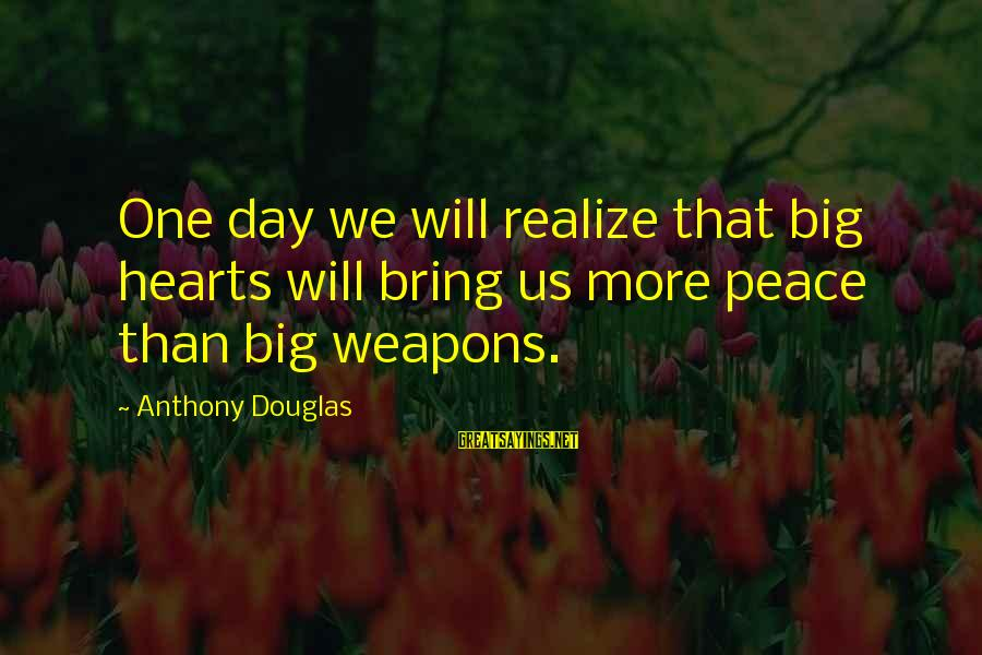 Percuniary Sayings By Anthony Douglas: One day we will realize that big hearts will bring us more peace than big