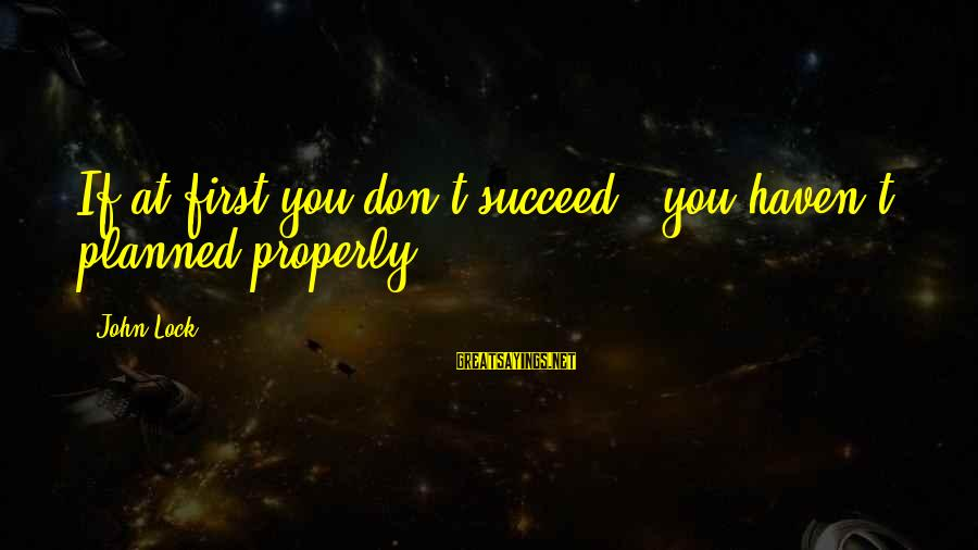 Percuniary Sayings By John Lock: If at first you don't succeed - you haven't planned properly!