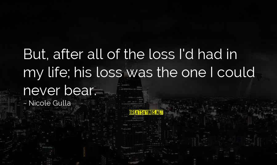 Percuniary Sayings By Nicole Gulla: But, after all of the loss I'd had in my life; his loss was the