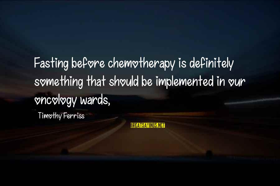 Percuniary Sayings By Timothy Ferriss: Fasting before chemotherapy is definitely something that should be implemented in our oncology wards,
