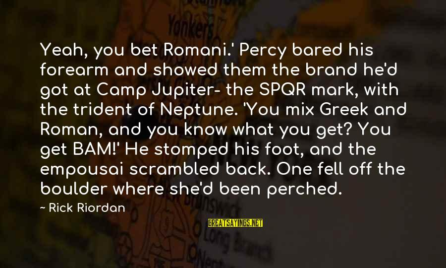 Percy Jackson Funny Sayings By Rick Riordan: Yeah, you bet Romani.' Percy bared his forearm and showed them the brand he'd got