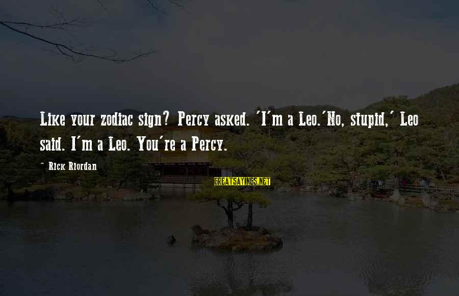 Percy Jackson Funny Sayings By Rick Riordan: Like your zodiac sign? Percy asked. 'I'm a Leo.'No, stupid,' Leo said. I'm a Leo.