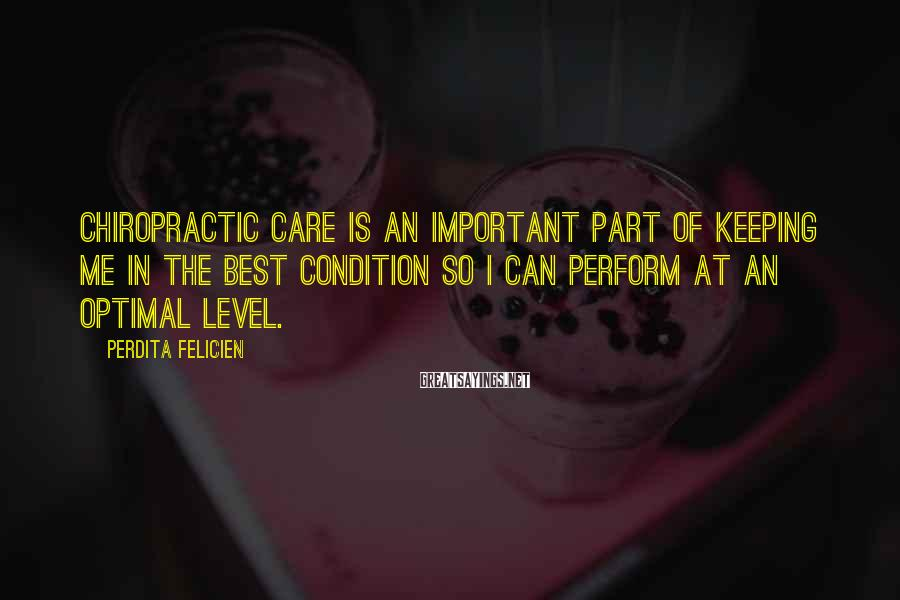 Perdita Felicien Sayings: Chiropractic care is an important part of keeping me in the best condition so I