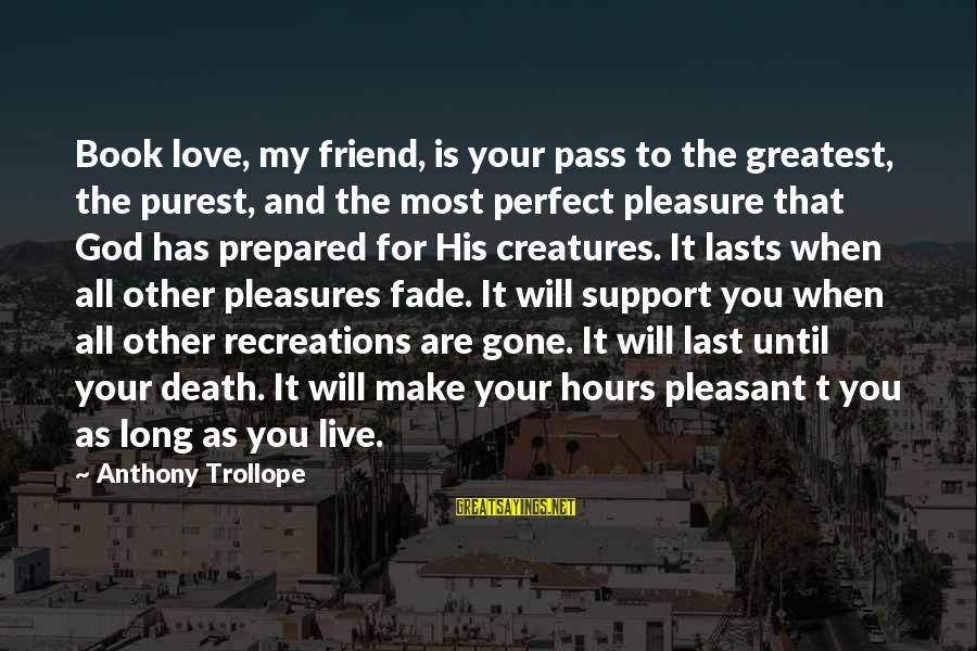 Perfect As You Are Sayings By Anthony Trollope: Book love, my friend, is your pass to the greatest, the purest, and the most