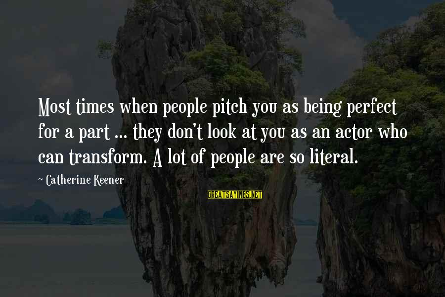 Perfect As You Are Sayings By Catherine Keener: Most times when people pitch you as being perfect for a part ... they don't