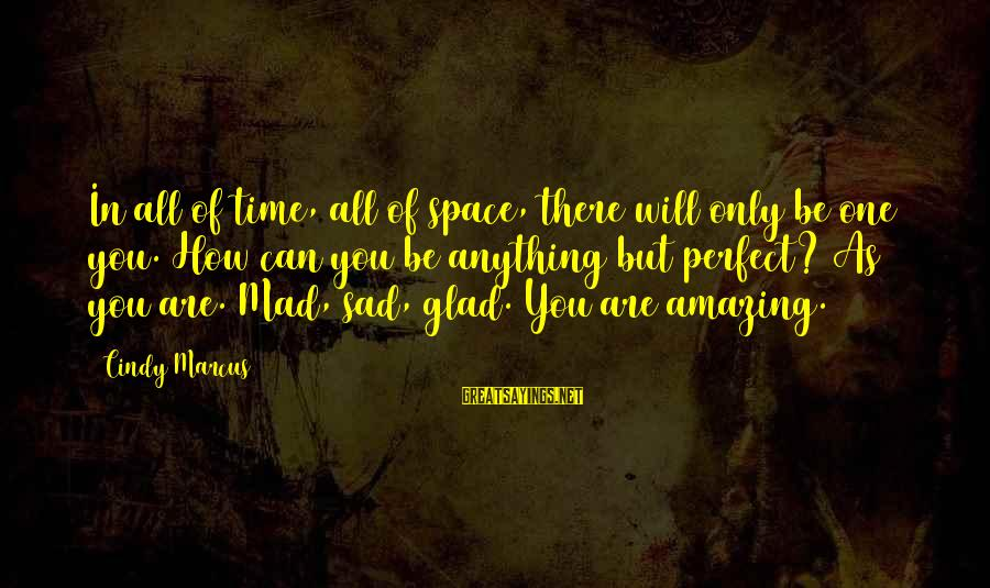 Perfect As You Are Sayings By Cindy Marcus: In all of time, all of space, there will only be one you. How can