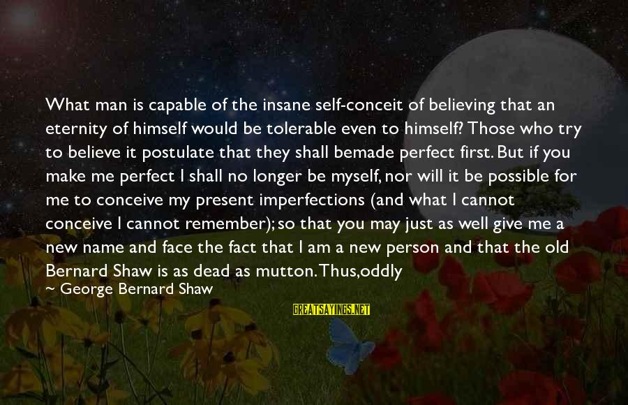 Perfect As You Are Sayings By George Bernard Shaw: What man is capable of the insane self-conceit of believing that an eternity of himself