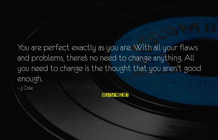 Perfect As You Are Sayings By J. Cole: You are perfect exactly as you are. With all your flaws and problems, there's no