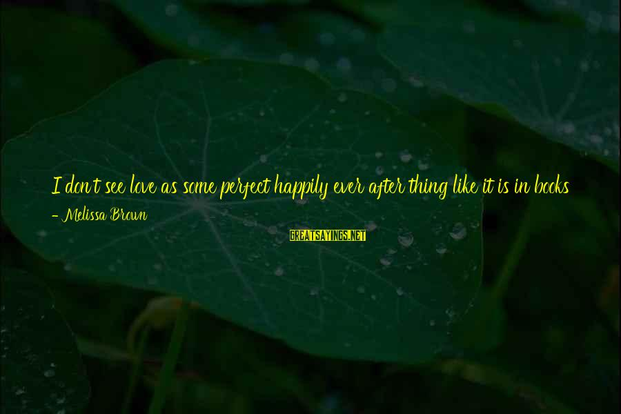 Perfect As You Are Sayings By Melissa Brown: I don't see love as some perfect happily ever after thing like it is in