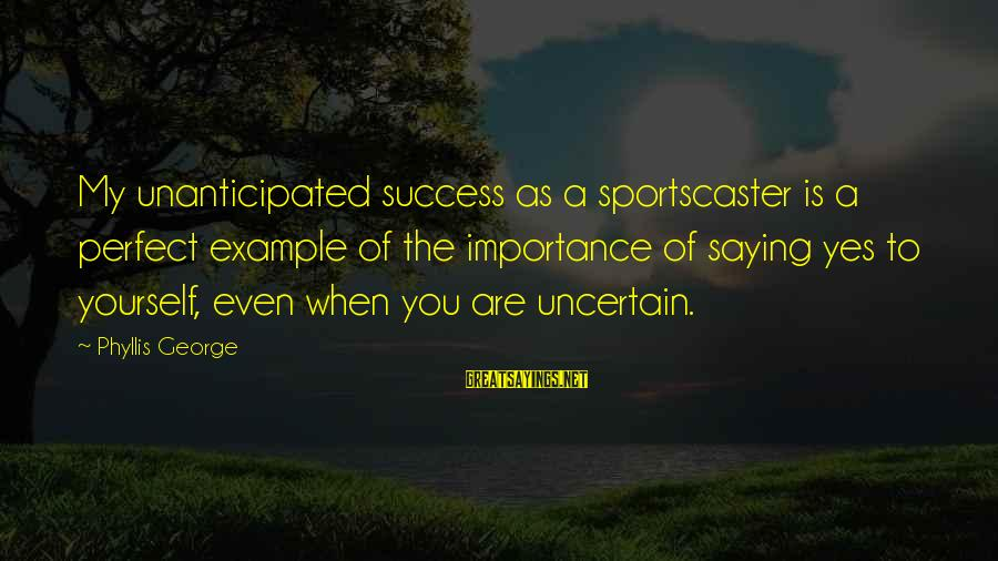 Perfect As You Are Sayings By Phyllis George: My unanticipated success as a sportscaster is a perfect example of the importance of saying