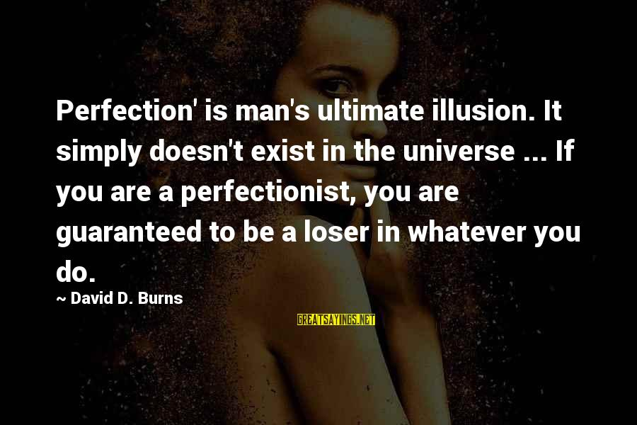 Perfection Doesn't Exist Sayings By David D. Burns: Perfection' is man's ultimate illusion. It simply doesn't exist in the universe ... If you