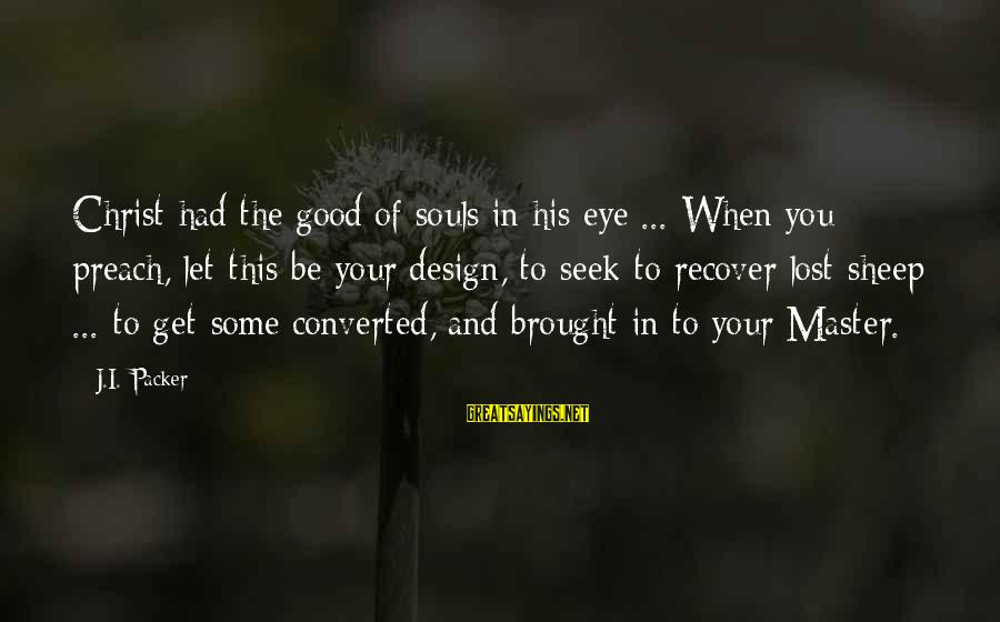 Perfection Doesn't Exist Sayings By J.I. Packer: Christ had the good of souls in his eye ... When you preach, let this
