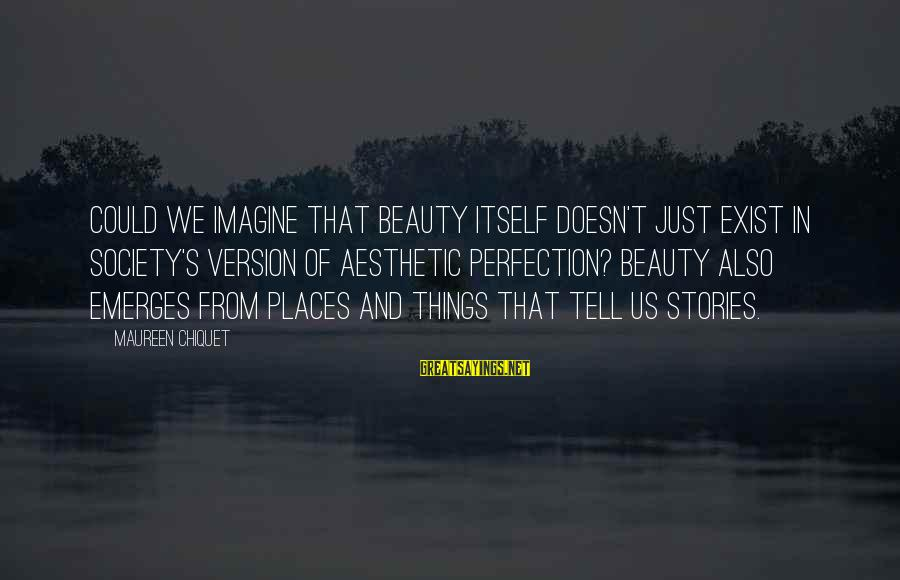 Perfection Doesn't Exist Sayings By Maureen Chiquet: Could we imagine that beauty itself doesn't just exist in society's version of aesthetic perfection?