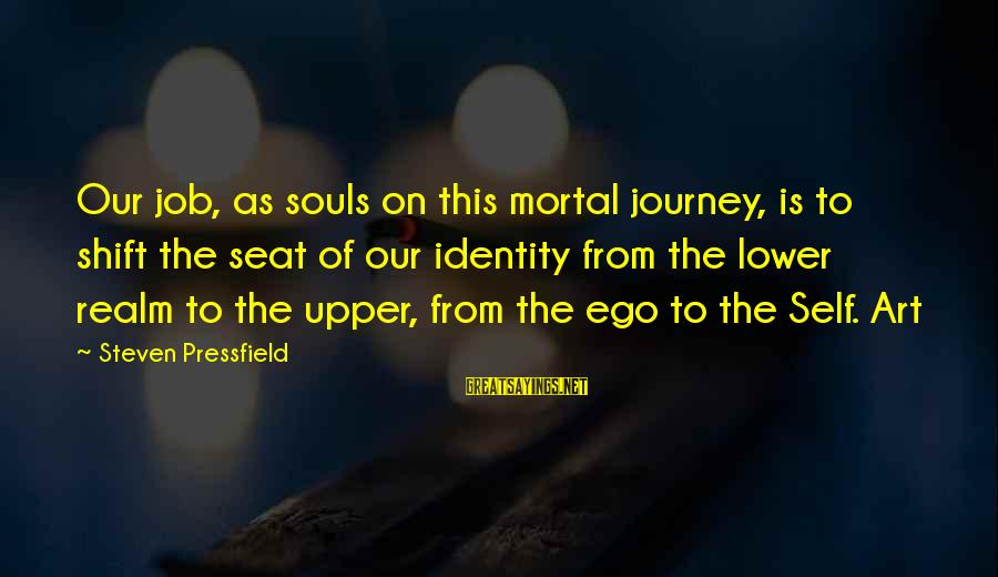 Perfection Doesn't Exist Sayings By Steven Pressfield: Our job, as souls on this mortal journey, is to shift the seat of our