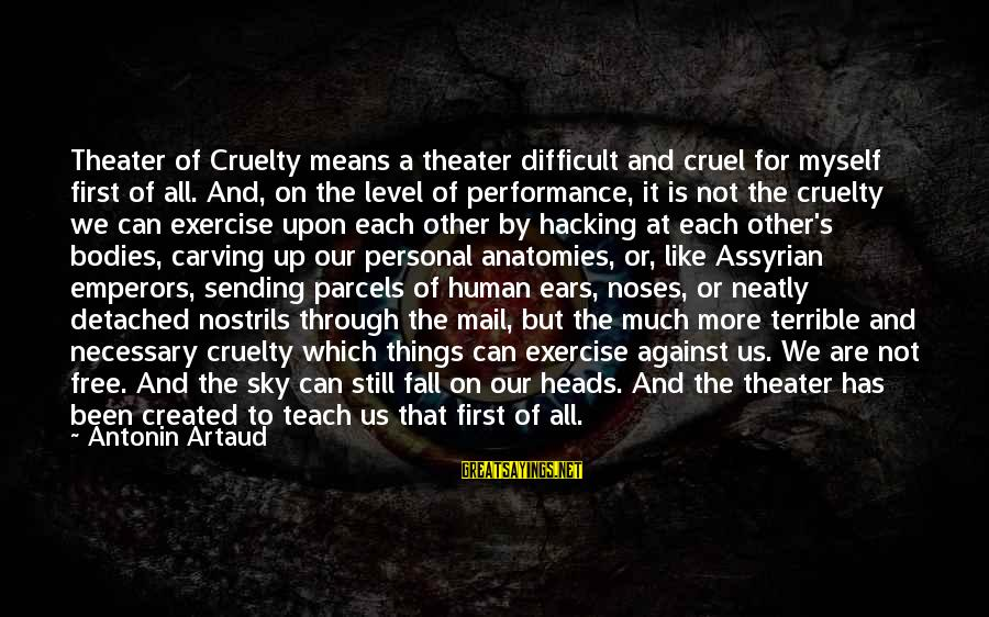 Performance Theatre Sayings By Antonin Artaud: Theater of Cruelty means a theater difficult and cruel for myself first of all. And,