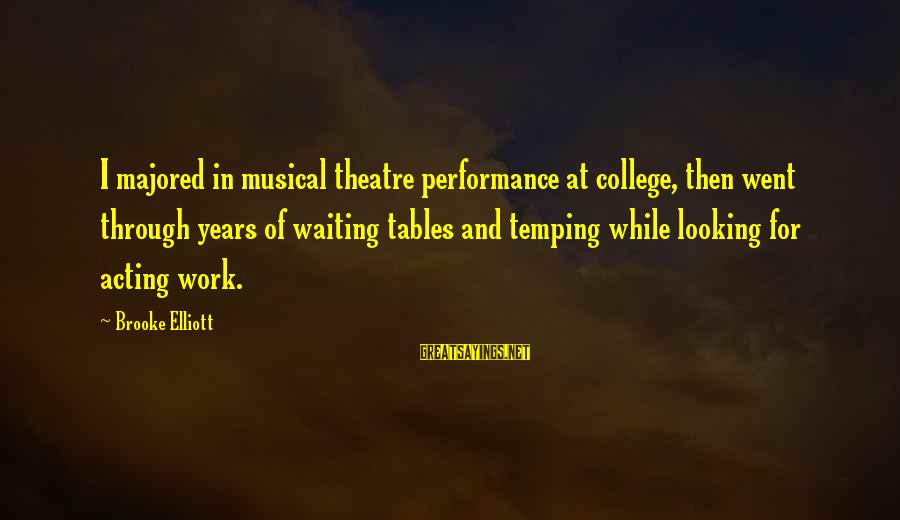 Performance Theatre Sayings By Brooke Elliott: I majored in musical theatre performance at college, then went through years of waiting tables