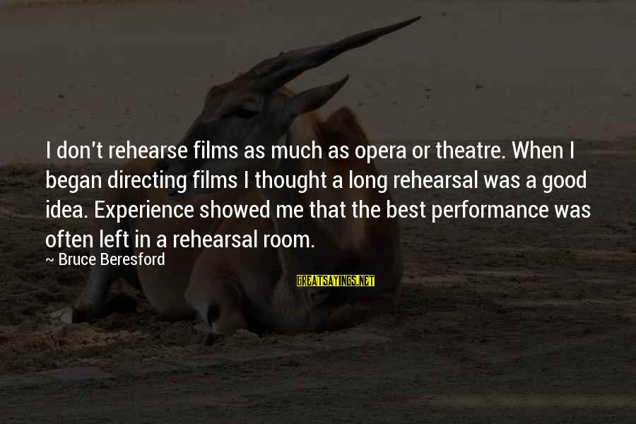 Performance Theatre Sayings By Bruce Beresford: I don't rehearse films as much as opera or theatre. When I began directing films