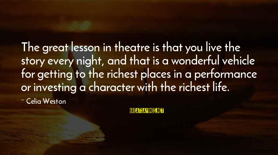 Performance Theatre Sayings By Celia Weston: The great lesson in theatre is that you live the story every night, and that