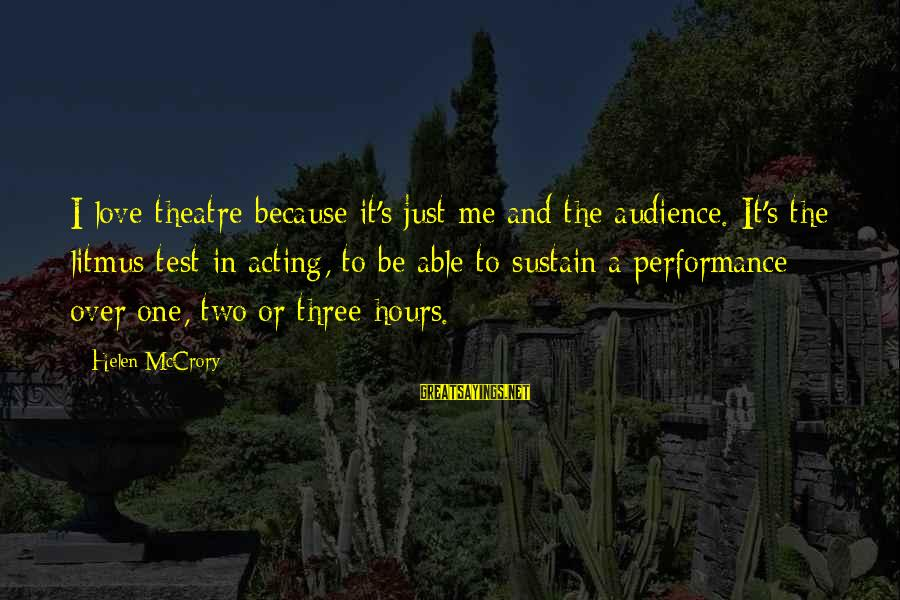 Performance Theatre Sayings By Helen McCrory: I love theatre because it's just me and the audience. It's the litmus test in