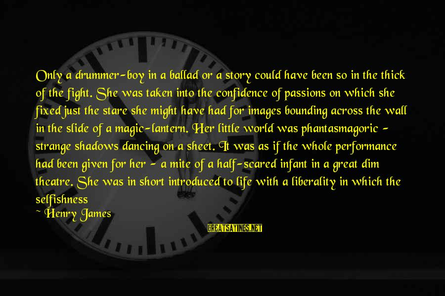 Performance Theatre Sayings By Henry James: Only a drummer-boy in a ballad or a story could have been so in the