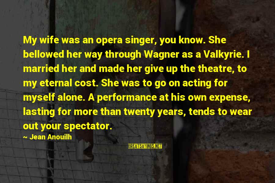 Performance Theatre Sayings By Jean Anouilh: My wife was an opera singer, you know. She bellowed her way through Wagner as