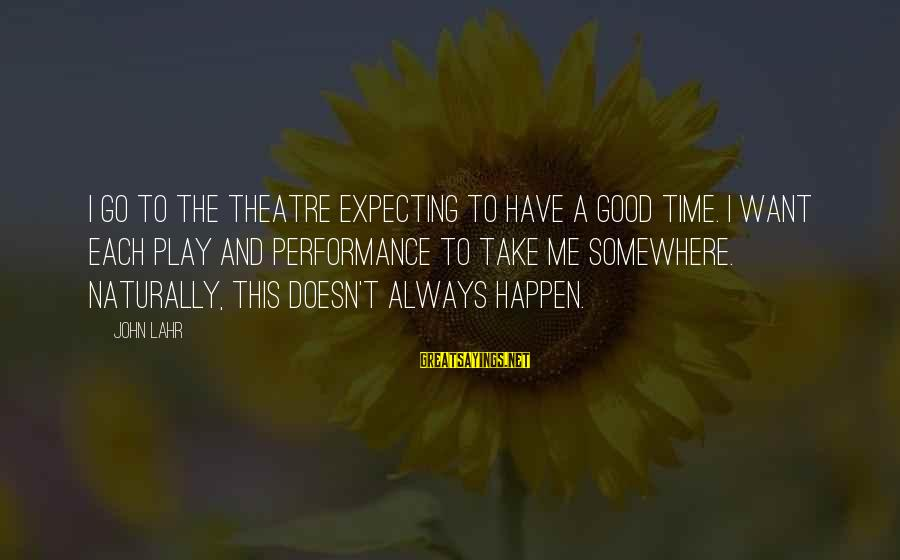 Performance Theatre Sayings By John Lahr: I go to the theatre expecting to have a good time. I want each play