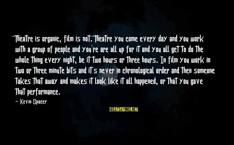 Performance Theatre Sayings By Kevin Spacey: Theatre is organic, film is not. Theatre you come every day and you work with