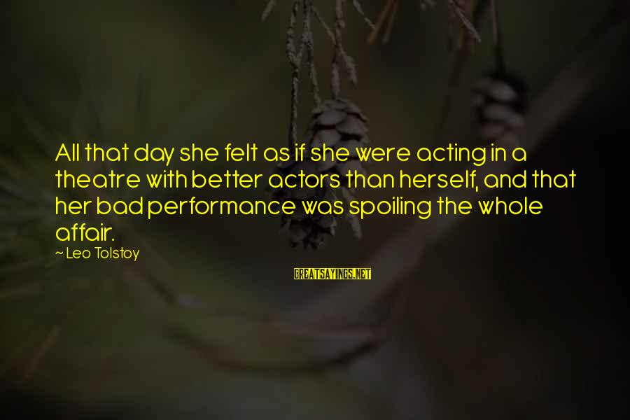 Performance Theatre Sayings By Leo Tolstoy: All that day she felt as if she were acting in a theatre with better