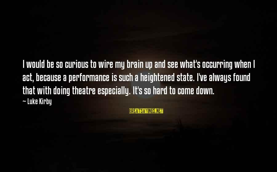 Performance Theatre Sayings By Luke Kirby: I would be so curious to wire my brain up and see what's occurring when