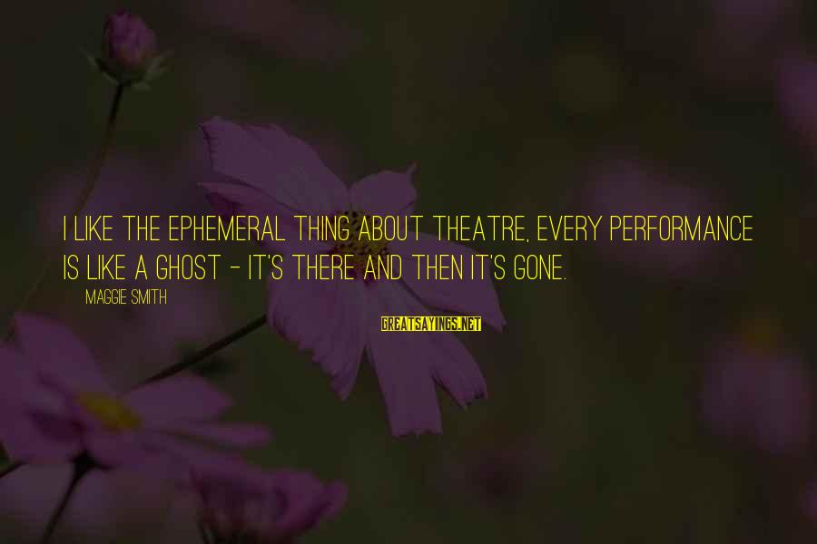 Performance Theatre Sayings By Maggie Smith: I like the ephemeral thing about theatre, every performance is like a ghost - it's
