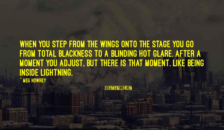 Performance Theatre Sayings By Meg Howrey: When you step from the wings onto the stage you go from total blackness to