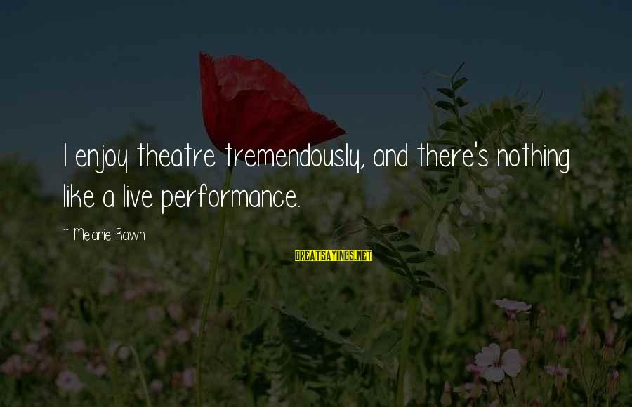 Performance Theatre Sayings By Melanie Rawn: I enjoy theatre tremendously, and there's nothing like a live performance.